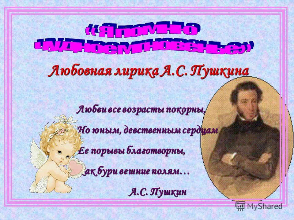 Любовная лирика А.С. Пушкина Любви все возрасты покорны, Но юным, девственным сердцам Ее порывы благотворны, Как бури вешние полям… А.С. Пушкин