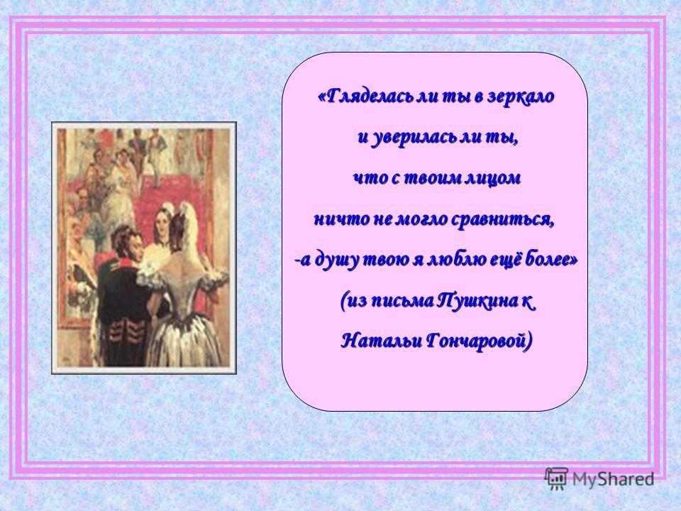 «Гляделась ли ты в зеркало и уверилась ли ты, и уверилась ли ты, что с твоим лицом что с твоим лицом ничто не могло сравниться, -а душу твою я люблю ещё более» (из письма Пушкина к Натальи Гончаровой)