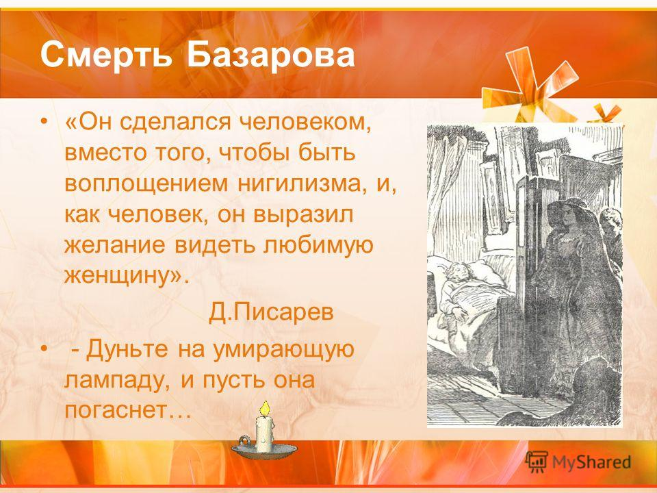 Смерть Базарова «Он сделался человеком, вместо того, чтобы быть воплощением нигилизма, и, как человек, он выразил желание видеть любимую женщину». Д.Писарев - Дуньте на умирающую лампаду, и пусть она погаснет…