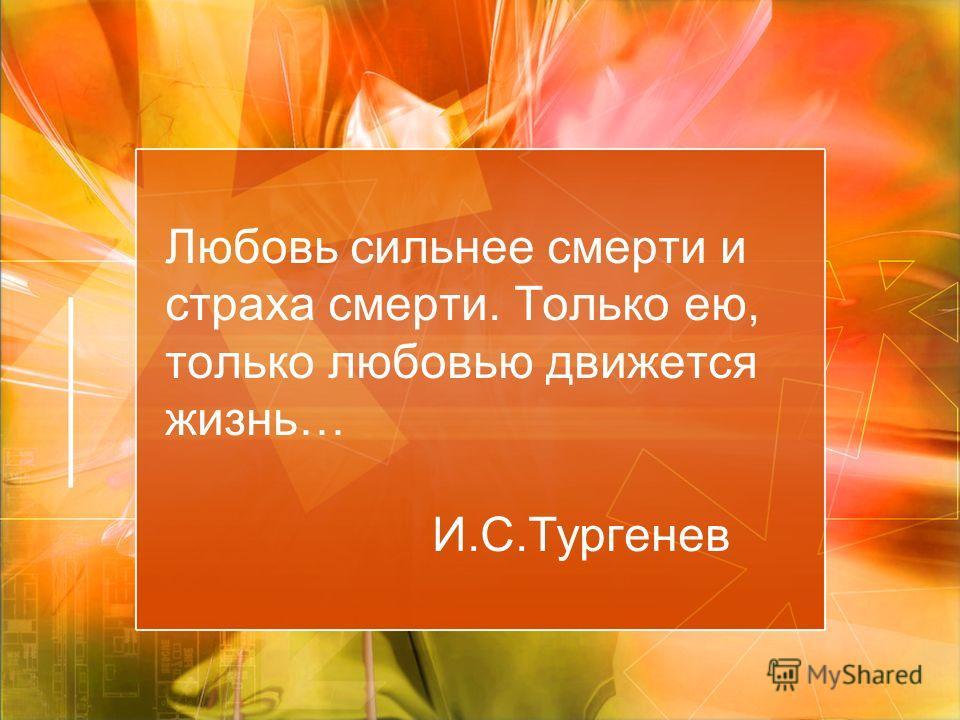 Любовь сильнее смерти и страха смерти. Только ею, только любовью движется жизнь… И.С.Тургенев