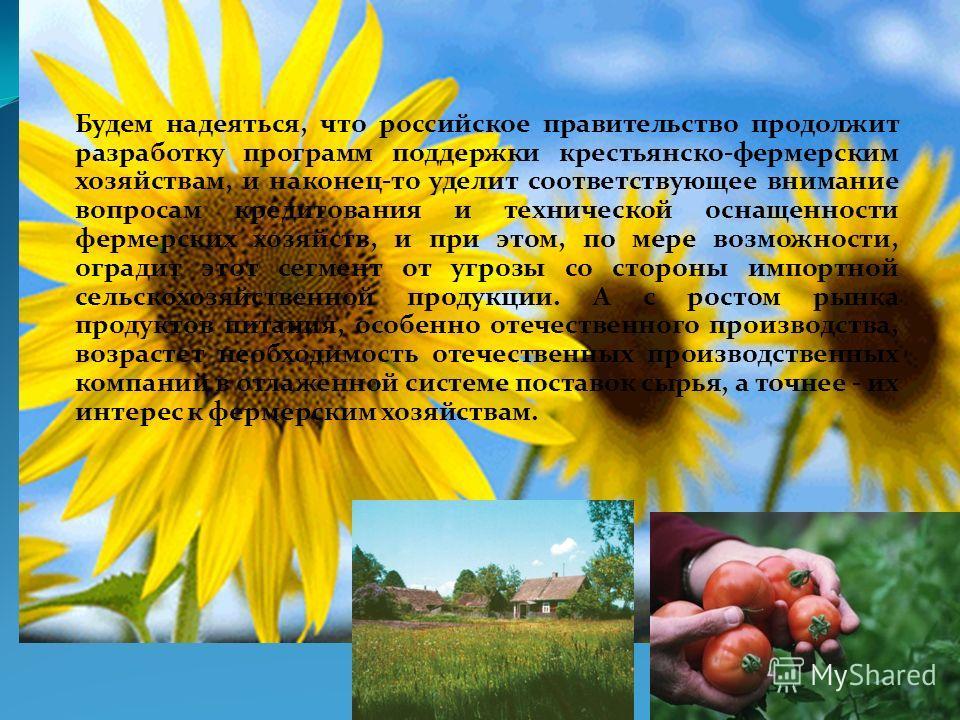 Будем надеяться, что российское правительство продолжит разработку программ поддержки крестьянско-фермерским хозяйствам, и наконец-то уделит соответствующее внимание вопросам кредитования и технической оснащенности фермерских хозяйств, и при этом, по