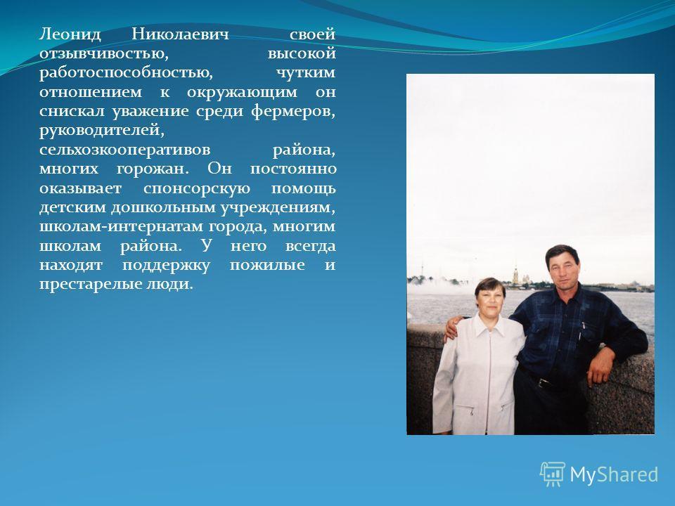 Леонид Николаевич своей отзывчивостью, высокой работоспособностью, чутким отношением к окружающим он снискал уважение среди фермеров, руководителей, сельхозкооперативов района, многих горожан. Он постоянно оказывает спонсорскую помощь детским дошколь