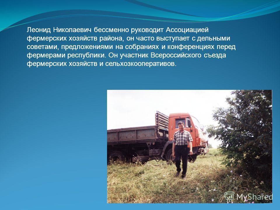 Леонид Николаевич бессменно руководит Ассоциацией фермерских хозяйств района, он часто выступает с дельными советами, предложениями на собраниях и конференциях перед фермерами республики. Он участник Всероссийского съезда фермерских хозяйств и сельхо