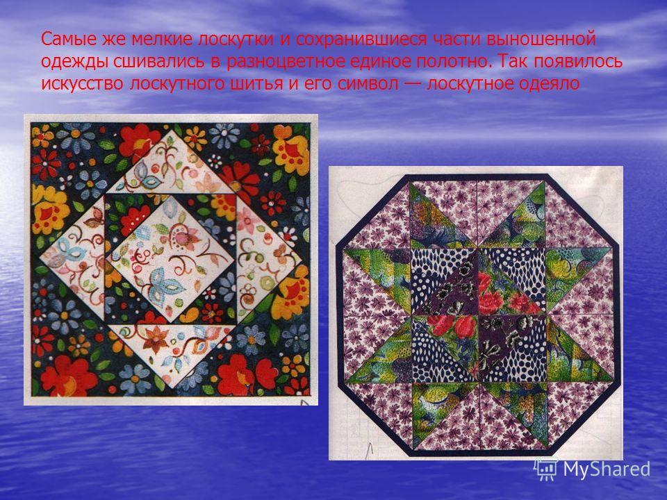 Самые же мелкие лоскутки и сохранившиеся части выношенной одежды сшивались в разноцветное единое полотно. Так появилось искусство лоскутного шитья и его символ лоскутное одеяло