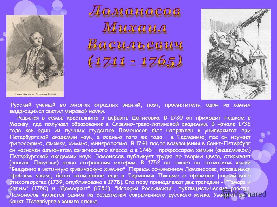 Русский ученый во многих отраслях знаний, поэт, просветитель, один из самых выдающихся светил мировой науки. Родился в семье крестьянина в деревне Денисовка. В 1730 он приходит пешком в Москву, где получает образование в Славяно-греко-латинской акаде