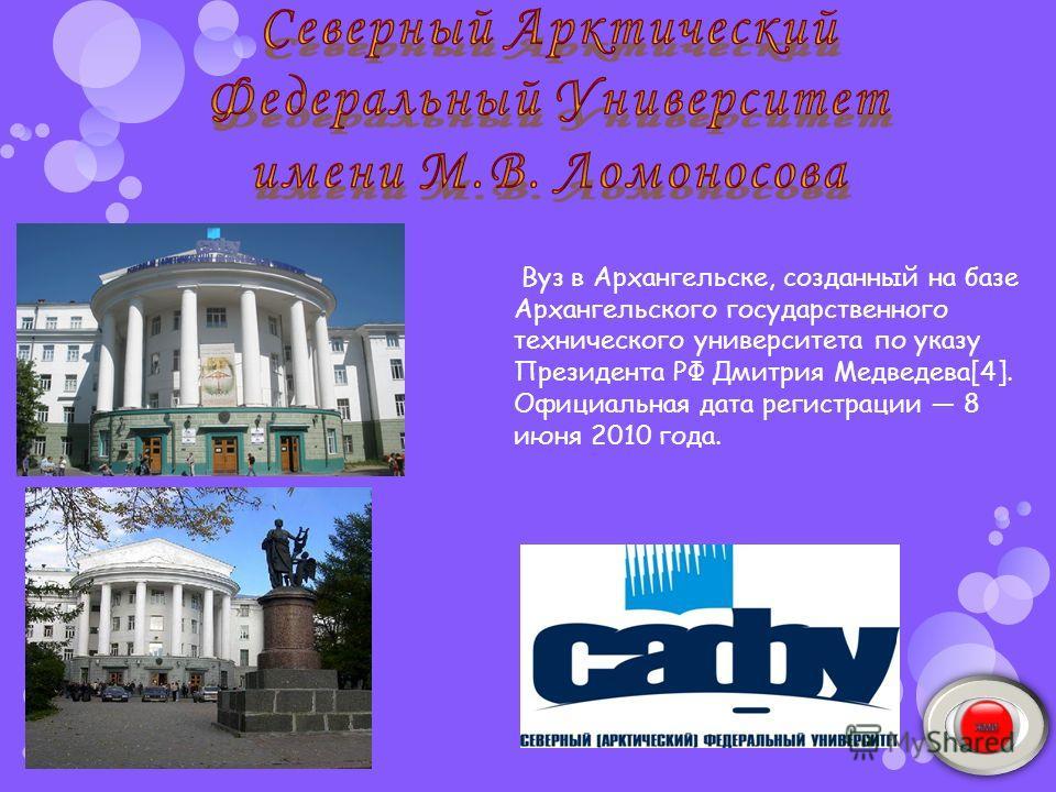 Вуз в Архангельске, созданный на базе Архангельского государственного технического университета по указу Президента РФ Дмитрия Медведева[4]. Официальная дата регистрации 8 июня 2010 года.
