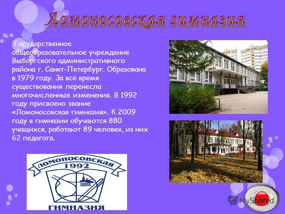 Государственное общеобразовательное учреждение Выборгского административного района г. Санкт-Петербург. Образована в 1979 году. За все время существования перенесла многочисленные изменения. В 1992 году присвоено звание «Ломоносовская гимназия». К 20
