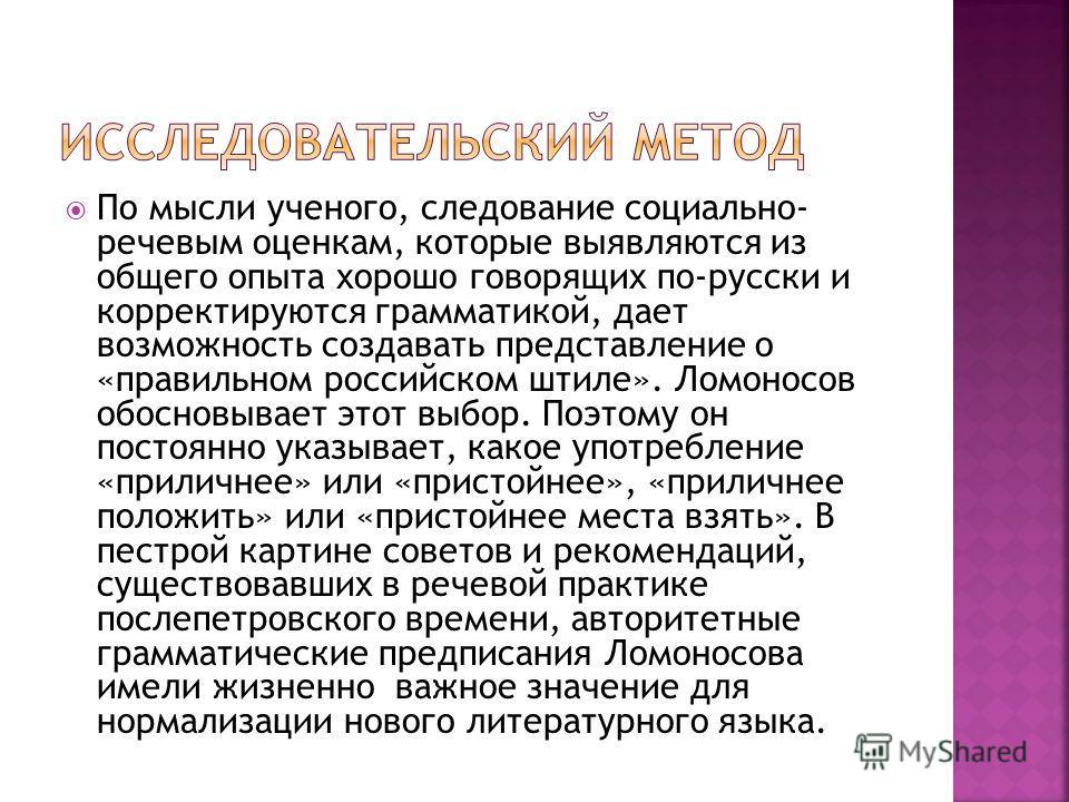 По мысли ученого, следование социально- речевым оценкам, которые выявляются из общего опыта хорошо говорящих по-русски и корректируются грамматикой, дает возможность создавать представление о «правильном российском штиле». Ломоносов обосновывает этот