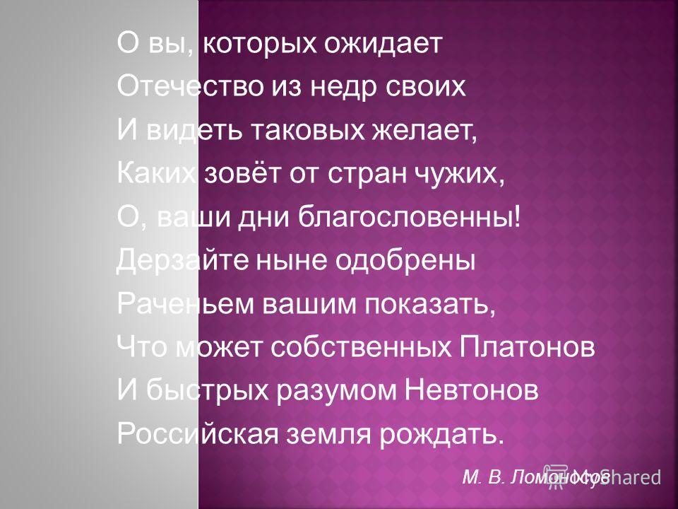 О вы, которых ожидает Отечество из недр своих И видеть таковых желает, Каких зовёт от стран чужих, О, ваши дни благословенны! Дерзайте ныне одобрены Раченьем вашим показать, Что может собственных Платонов И быстрых разумом Невтонов Российская земля р