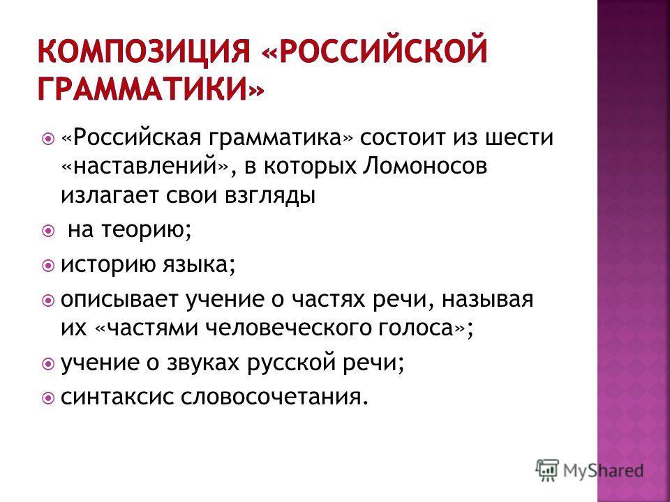 «Российская грамматика» состоит из шести «наставлений», в которых Ломоносов излагает свои взгляды на теорию; историю языка; описывает учение о частях речи, называя их «частями человеческого голоса»; учение о звуках русской речи; синтаксис словосочета