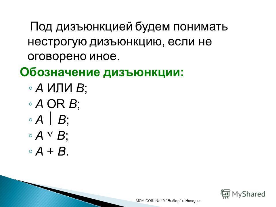 Под дизъюнкцией будем понимать нестрогую дизъюнкцию, если не оговорено иное. Обозначение дизъюнкции: A ИЛИ B; A OR B; A B; A ۷ B; A + B. МОУ СОШ 19 Выбор г. Находка
