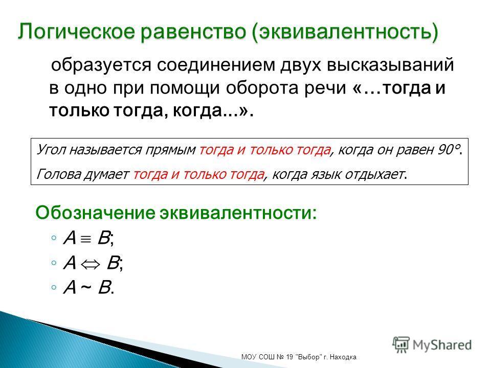 образуется соединением двух высказываний в одно при помощи оборота речи «…тогда и только тогда, когда...». Обозначение эквивалентности: A B; A ~ B. МОУ СОШ 19