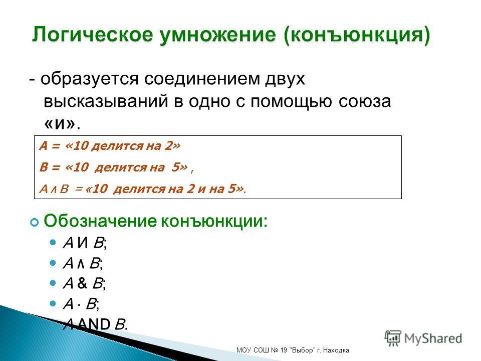 - образуется соединением двух высказываний в одно с помощью союза «и». Обозначение конъюнкции: A И B; A ۸ B; A & B; A B; A AND B. МОУ СОШ 19 Выбор г. Находка А = «10 делится на 2» В = «10 делится на 5», A ۸ B = « 10 делится на 2 и на 5».