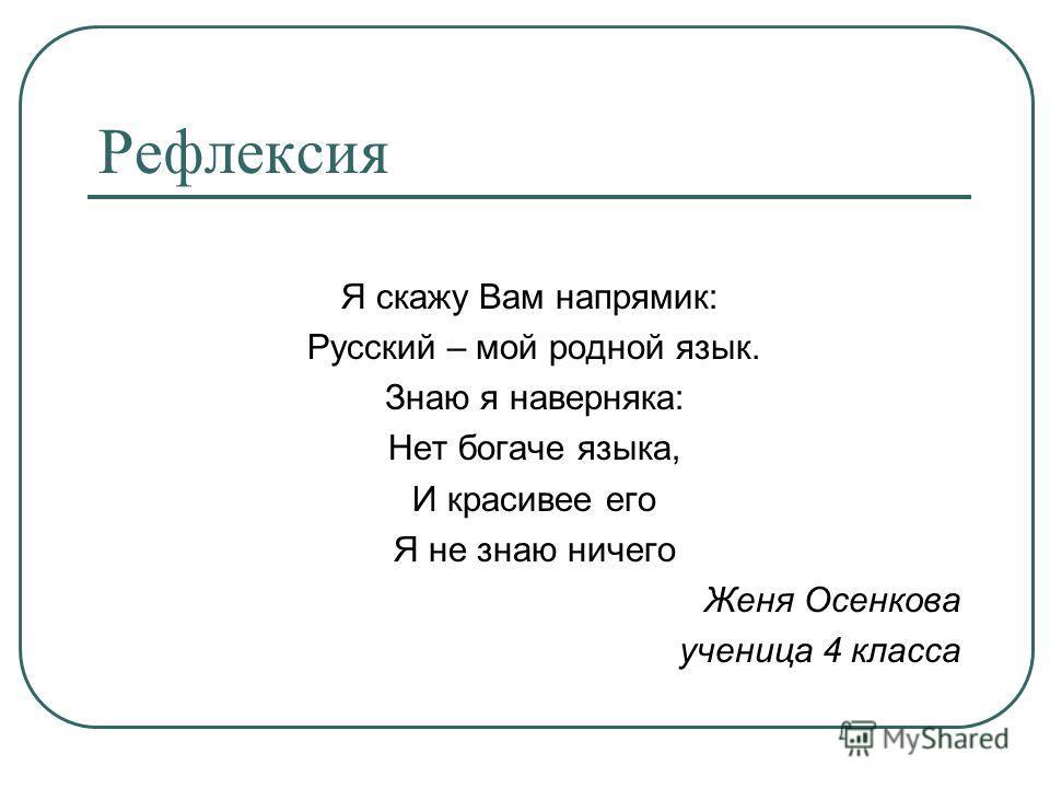 Я скажу Вам напрямик: Русский – мой родной язык. Знаю я наверняка: Нет богаче языка, И красивее его Я не знаю ничего Женя Осенкова ученица 4 класса Рефлексия
