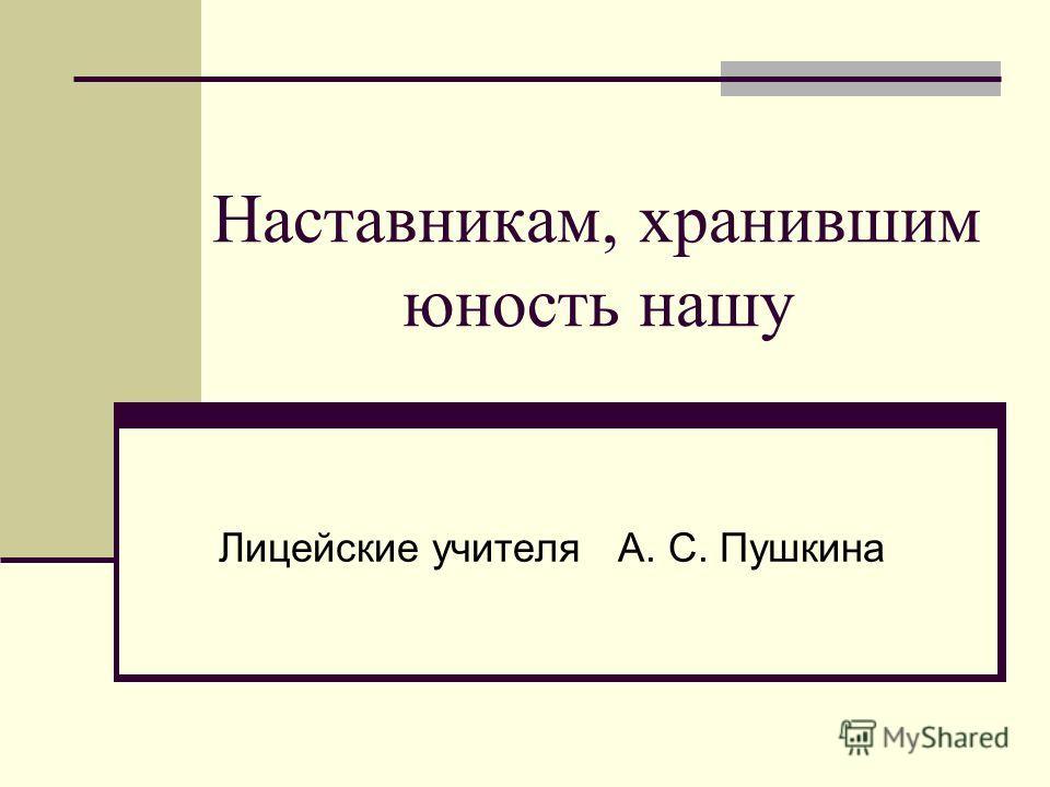Наставникам, хранившим юность нашу Лицейские учителя А. С. Пушкина