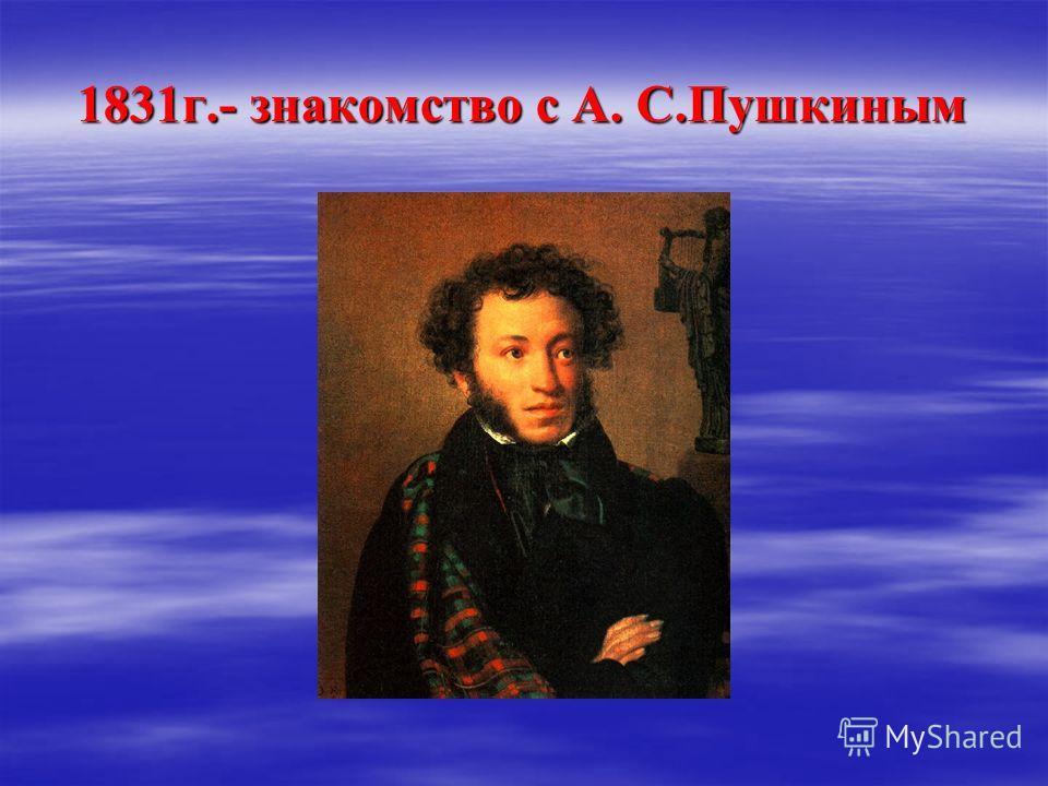 1831г.- знакомство с А. С.Пушкиным