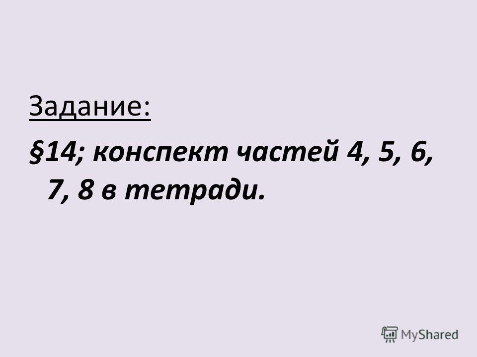 Задание: §14; конспект частей 4, 5, 6, 7, 8 в тетради.