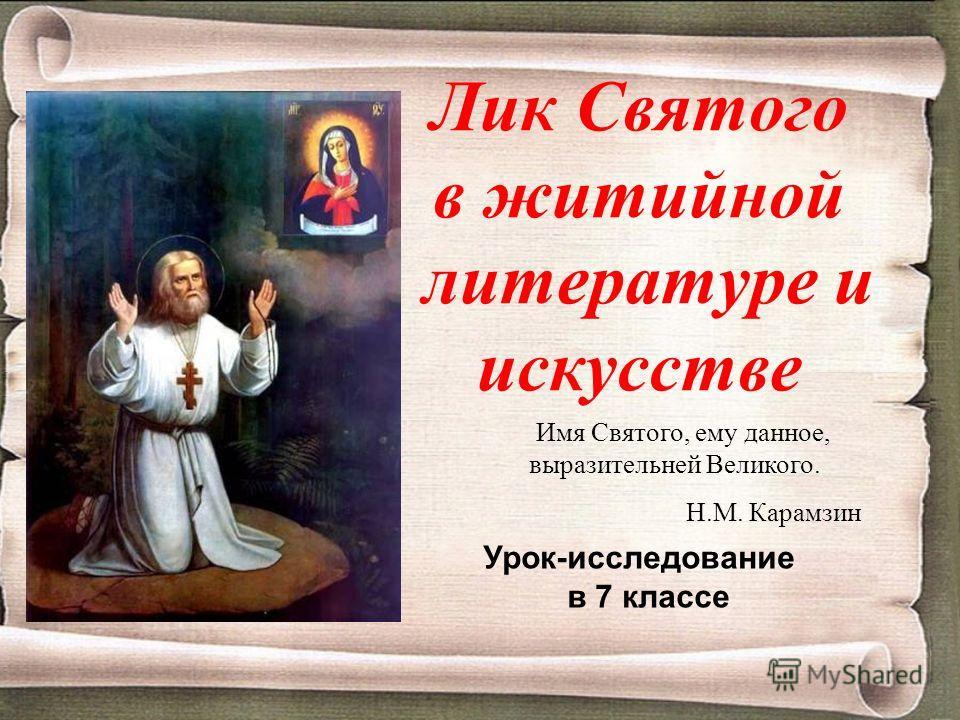 Лик Святого в житийной литературе и искусстве Имя Святого, ему данное, выразительней Великого. Н.М. Карамзин Урок-исследование в 7 классе