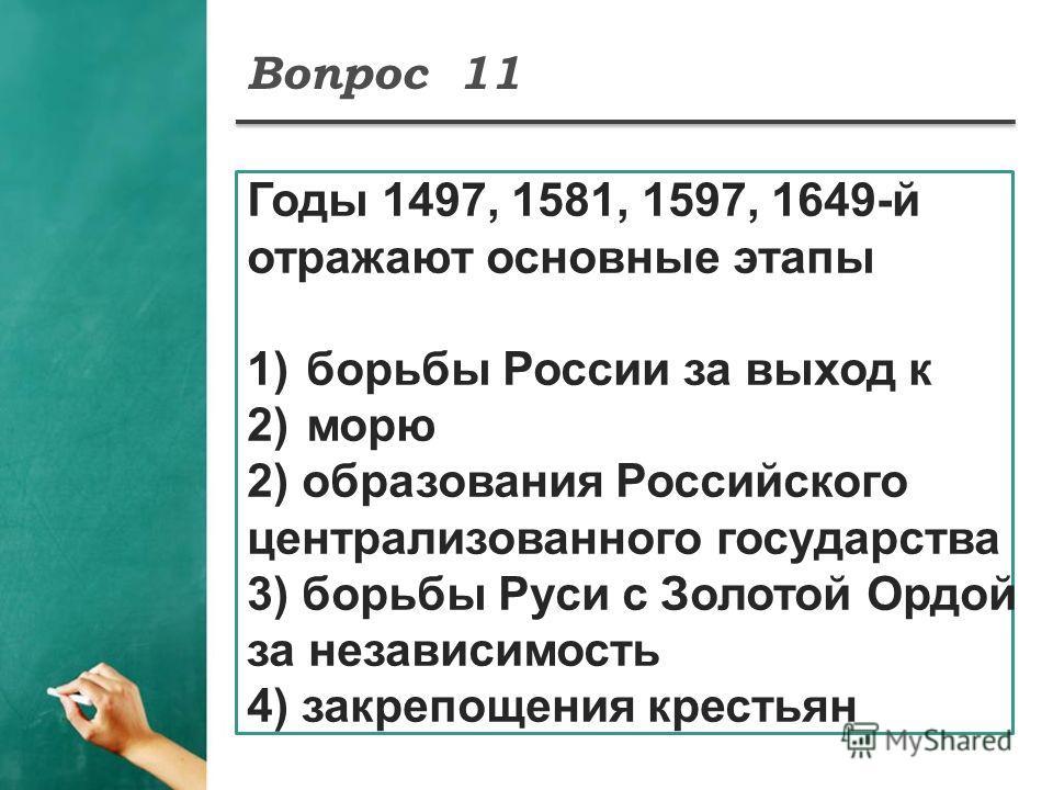 Вопрос 11 Годы 1497, 1581, 1597, 1649-й отражают основные этапы 1)борьбы России за выход к 2)морю 2) образования Российского централизованного государства 3) борьбы Руси с Золотой Ордой за независимость 4) закрепощения крестьян