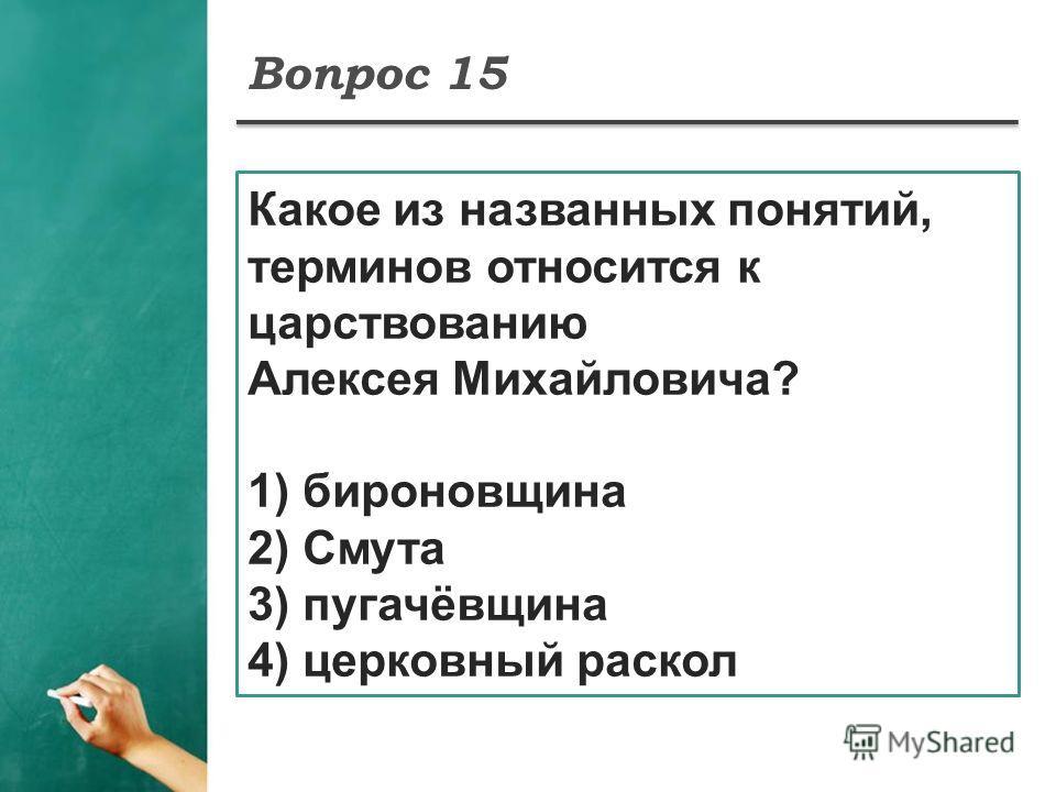 Вопрос 15 Какое из названных понятий, терминов относится к царствованию Алексея Михайловича? 1) бироновщина 2) Смута 3) пугачёвщина 4) церковный раскол