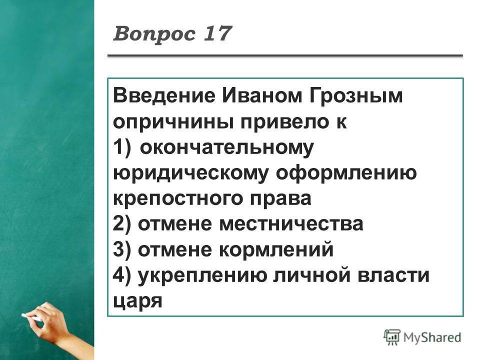 Вопрос 17 Введение Иваном Грозным опричнины привело к 1)окончательному юридическому оформлению крепостного права 2) отмене местничества 3) отмене кормлений 4) укреплению личной власти царя