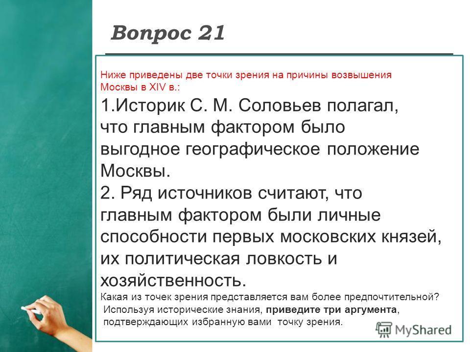 Вопрос 21 Ниже приведены две точки зрения на причины возвышения Москвы в XIV в.: 1.Историк С. М. Соловьев полагал, что главным фактором было выгодное географическое положение Москвы. 2. Ряд источников считают, что главным фактором были личные способн