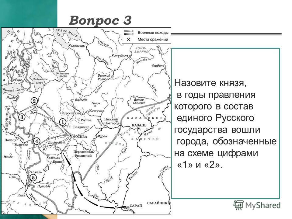 Вопрос 3 Назовите князя, в годы правления которого в состав единого Русского государства вошли города, обозначенные на схеме цифрами «1» и «2».