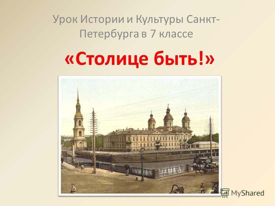 «Столице быть!» Урок Истории и Культуры Санкт- Петербурга в 7 классе
