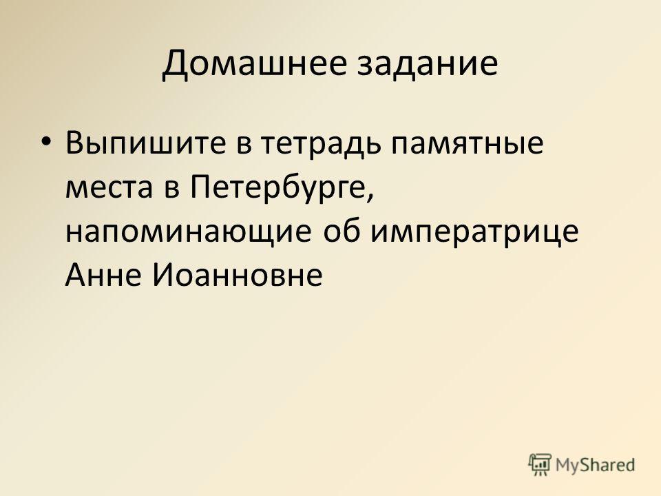 Домашнее задание Выпишите в тетрадь памятные места в Петербурге, напоминающие об императрице Анне Иоанновне