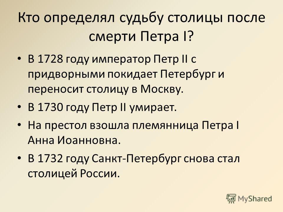 Кто определял судьбу столицы после смерти Петра I? В 1728 году император Петр II с придворными покидает Петербург и переносит столицу в Москву. В 1730 году Петр II умирает. На престол взошла племянница Петра I Анна Иоанновна. В 1732 году Санкт-Петерб