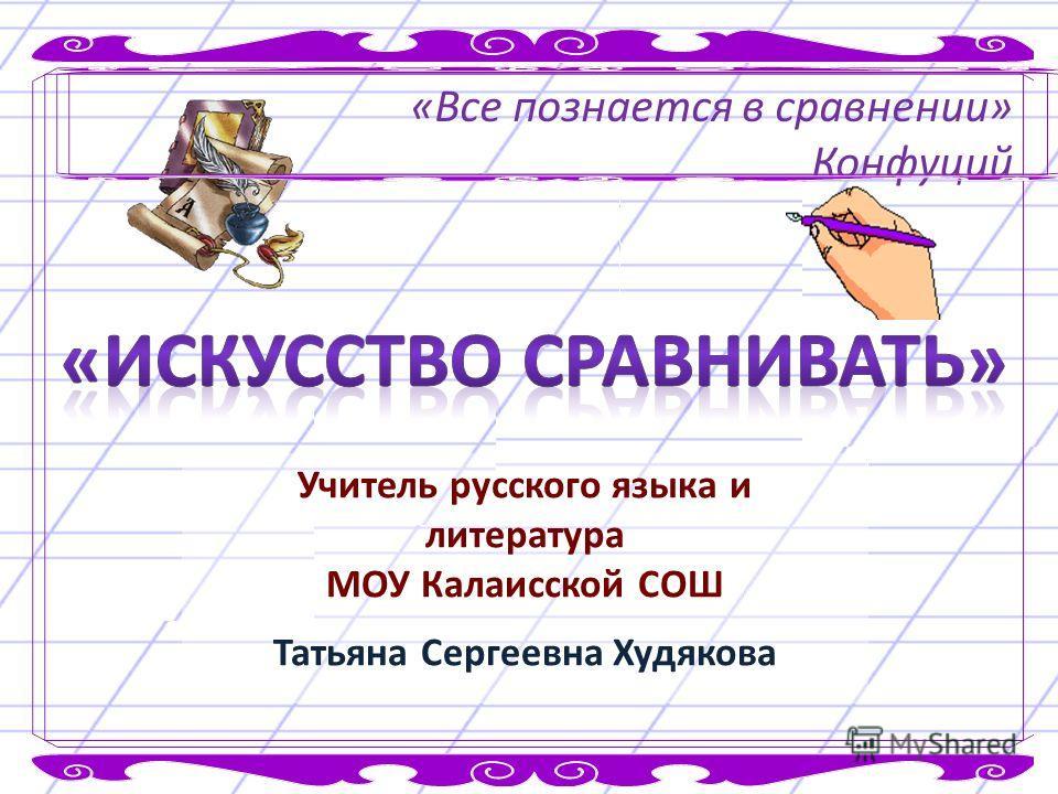 «Все познается в сравнении» Конфуций Учитель русского языка и литература МОУ Калаисской СОШ Татьяна Сергеевна Худякова