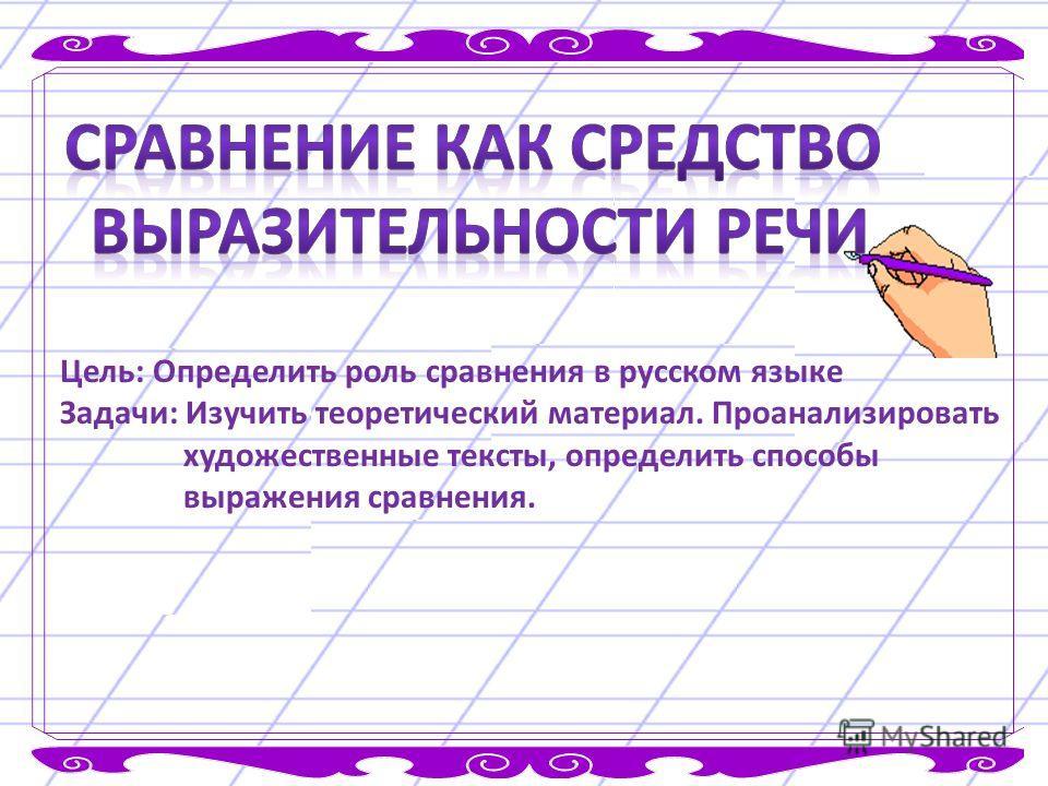 Цель: Определить роль сравнения в русском языке Задачи: Изучить теоретический материал. Проанализировать художественные тексты, определить способы выражения сравнения.