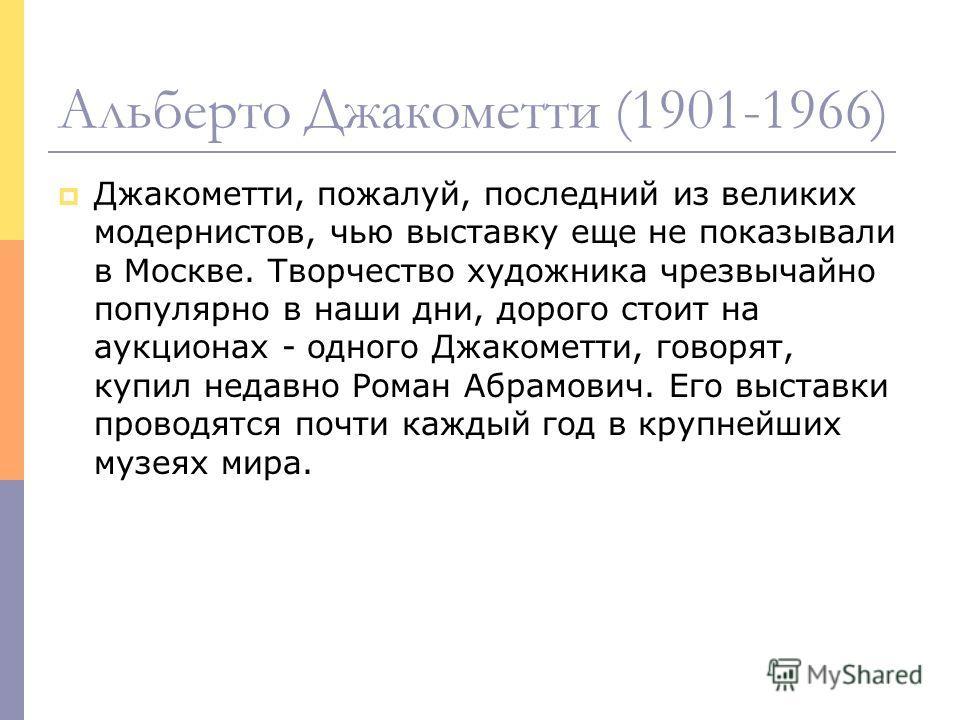 Альберто Джакометти (1901-1966) Джакометти, пожалуй, последний из великих модернистов, чью выставку еще не показывали в Москве. Творчество художника чрезвычайно популярно в наши дни, дорого стоит на аукционах - одного Джакометти, говорят, купил недав
