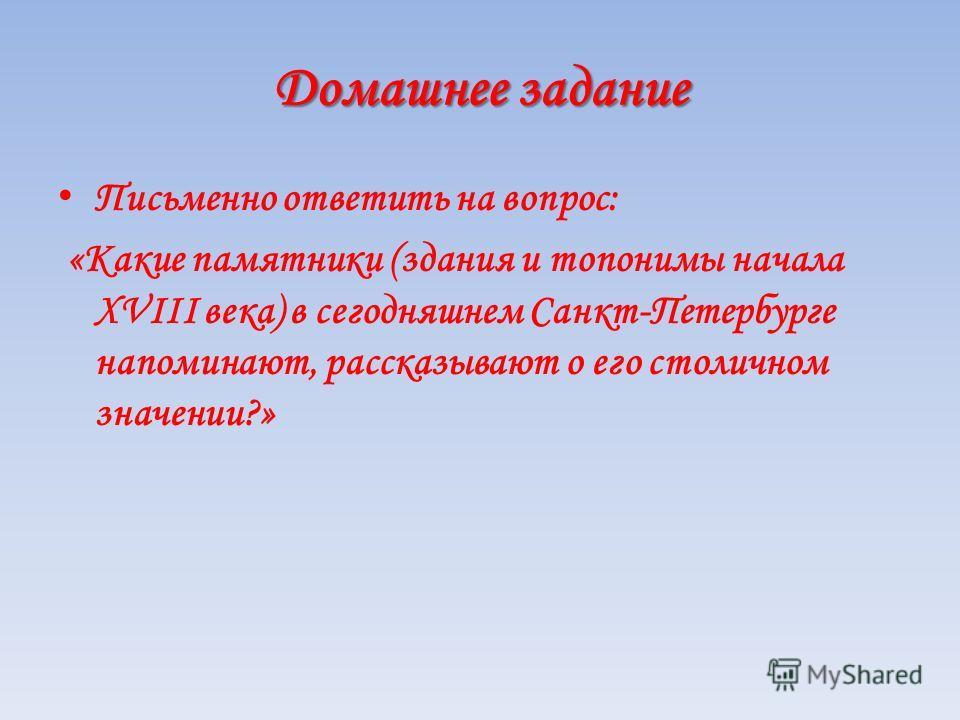 Домашнее задание Письменно ответить на вопрос: «Какие памятники (здания и топонимы начала XVIII века) в сегодняшнем Санкт-Петербурге напоминают, рассказывают о его столичном значении?»