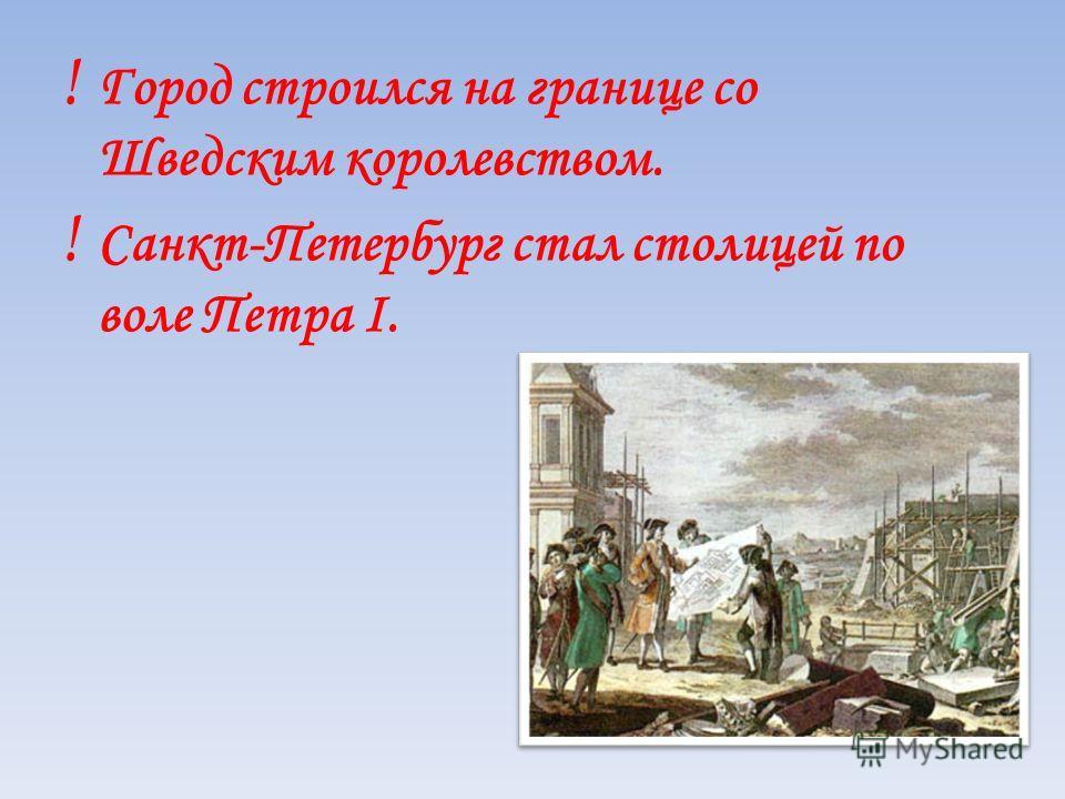 ! Город строился на границе со Шведским королевством. ! Санкт-Петербург стал столицей по воле Петра I.