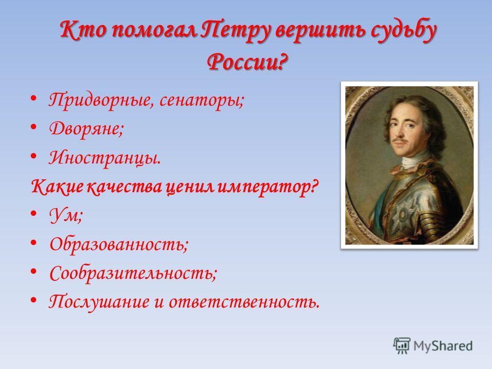 Кто помогал Петру вершить судьбу России? Придворные, сенаторы; Дворяне; Иностранцы. Какие качества ценил император? Ум; Образованность; Сообразительность; Послушание и ответственность.