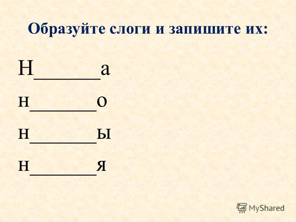 Образуйте слоги и запишите их: Н______а н______о н______ы н______я
