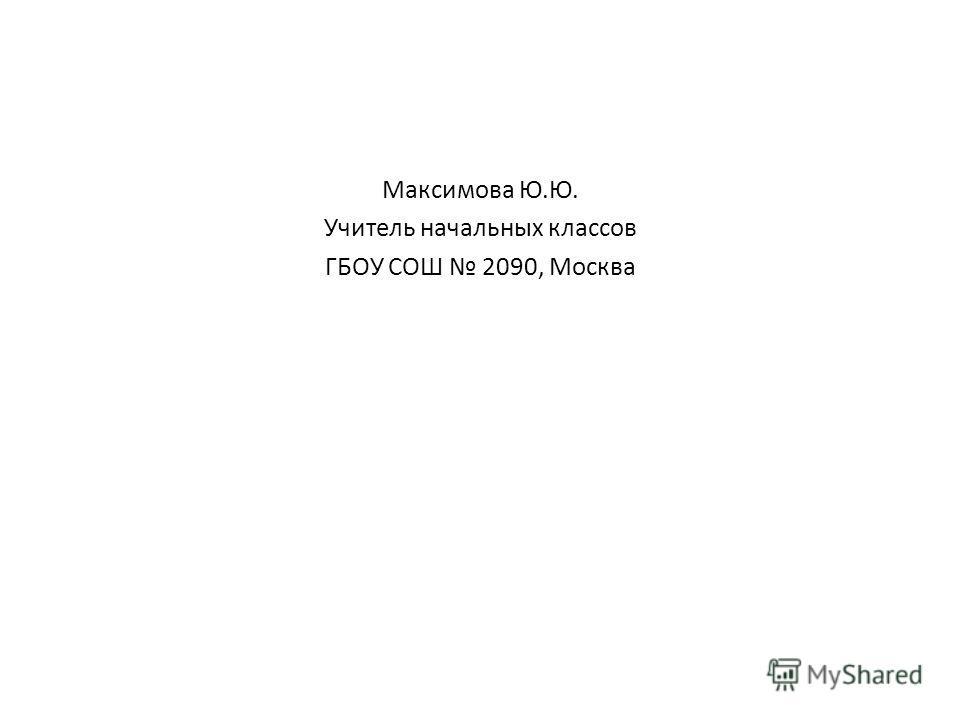 Максимова Ю.Ю. Учитель начальных классов ГБОУ СОШ 2090, Москва