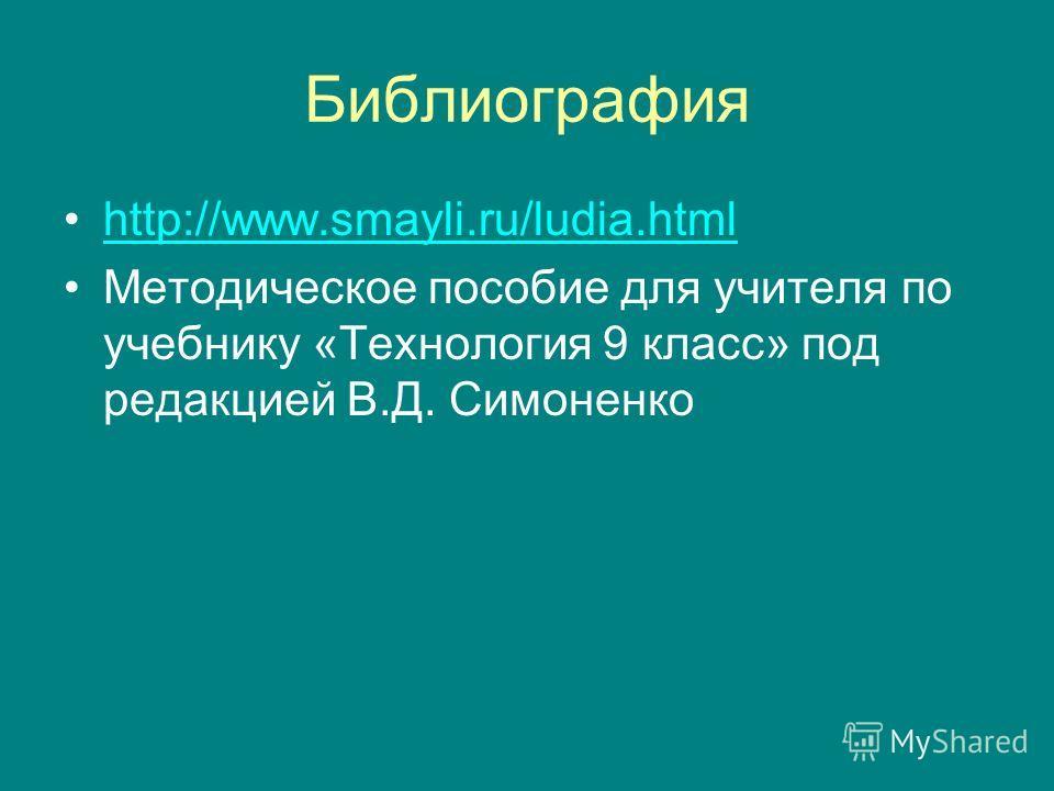 Библиография http://www.smayli.ru/ludia.html Методическое пособие для учителя по учебнику «Технология 9 класс» под редакцией В.Д. Симоненко