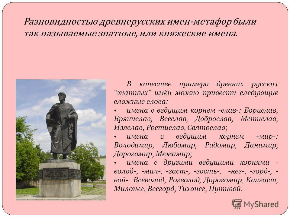 Разновидностью древнерусских имен-метафор были так называемые знатные, или княжеские имена. В качестве примера древних русских знатных имён можно привести следующие сложные слова: имена с ведущим корнем -слав-: Борислав, Брянислав, Всеслав, Доброслав