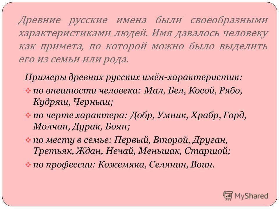 Древние русские имена были своеобразными характеристиками людей. Имя давалось человеку как примета, по которой можно было выделить его из семьи или рода. Примеры древних русских имён-характеристик: по внешности человека: Мал, Бел, Косой, Рябо, Кудряш