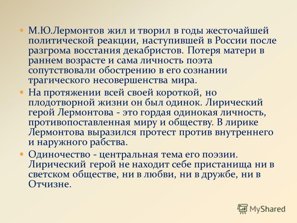 М.Ю.Лермонтов жил и творил в годы жесточайшей политической реакции, наступившей в России после разгрома восстания декабристов. Потеря матери в раннем возрасте и сама личность поэта сопутствовали обострению в его сознании трагического несовершенства м
