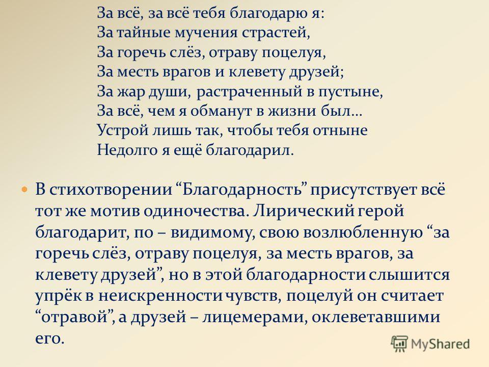 В стихотворении Благодарность присутствует всё тот же мотив одиночества. Лирический герой благодарит, по – видимому, свою возлюбленную за горечь слёз, отраву поцелуя, за месть врагов, за клевету друзей, но в этой благодарности слышится упрёк в неискр