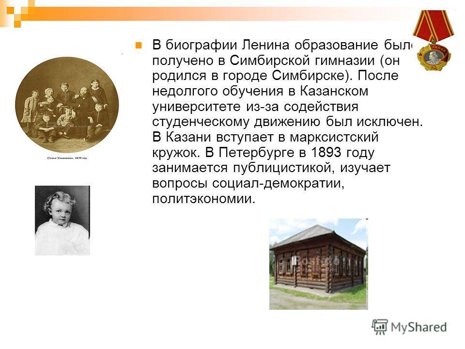 В биографии Ленина образование было получено в Симбирской гимназии (он родился в городе Симбирске). После недолгого обучения в Казанском университете из-за содействия студенческому движению был исключен. В Казани вступает в марксистский кружок. В Пет