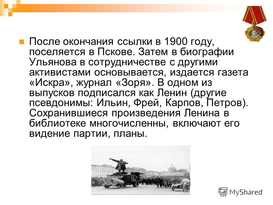 После окончания ссылки в 1900 году, поселяется в Пскове. Затем в биографии Ульянова в сотрудничестве с другими активистами основывается, издается газета «Искра», журнал «Зоря». В одном из выпусков подписался как Ленин (другие псевдонимы: Ильин, Фрей,