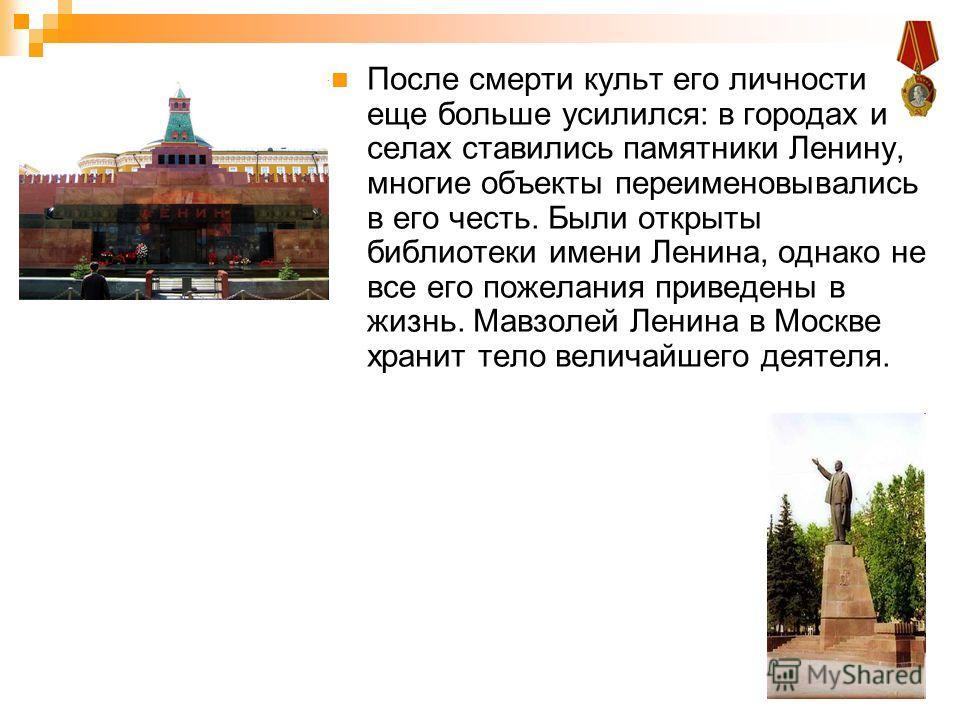 После смерти культ его личности еще больше усилился: в городах и селах ставились памятники Ленину, многие объекты переименовывались в его честь. Были открыты библиотеки имени Ленина, однако не все его пожелания приведены в жизнь. Мавзолей Ленина в Мо