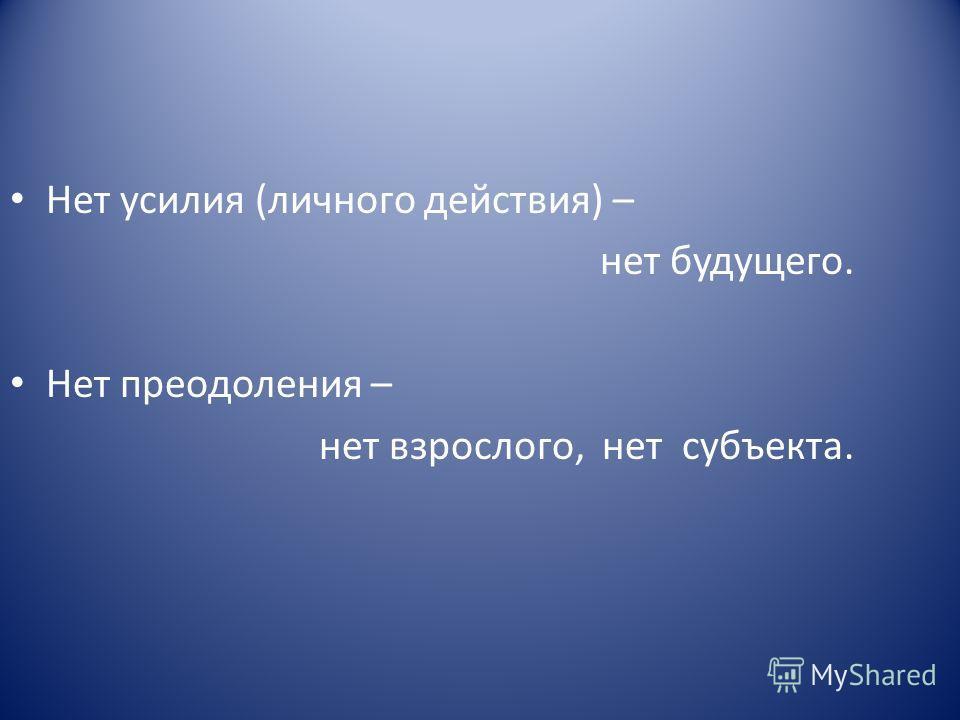 Нет усилия (личного действия) – нет будущего. Нет преодоления – нет взрослого, нет субъекта.