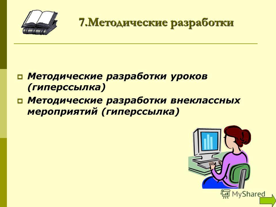 7.Методические разработки Методические разработки уроков (гиперссылка) Методические разработки внеклассных мероприятий (гиперссылка)