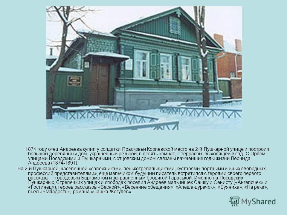 1874 году отец Андреева купил у солдатки Прасковьи Корлевской место на 2-й Пушкарной улице и построил большой деревянный дом, украшенный резьбой, в десять комнат, с террасой, выходящей в сад. С Орлом, улицами Посадскими и Пушкарными, с отцовским домо