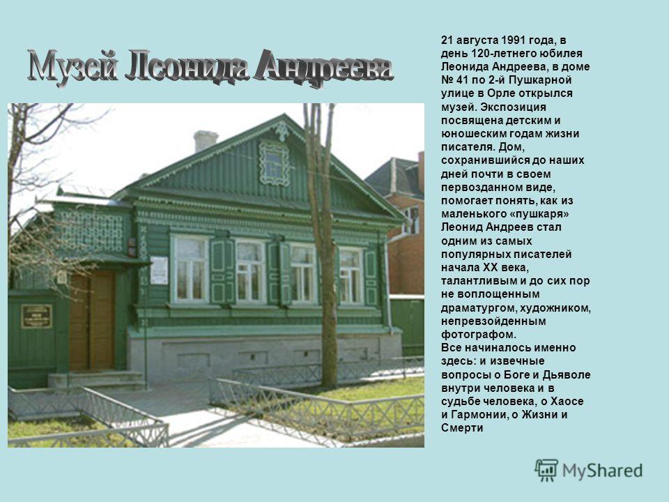 21 августа 1991 года, в день 120-летнего юбилея Леонида Андреева, в доме 41 по 2-й Пушкарной улице в Орле открылся музей. Экспозиция посвящена детским и юношеским годам жизни писателя. Дом, сохранившийся до наших дней почти в своем первозданном виде,